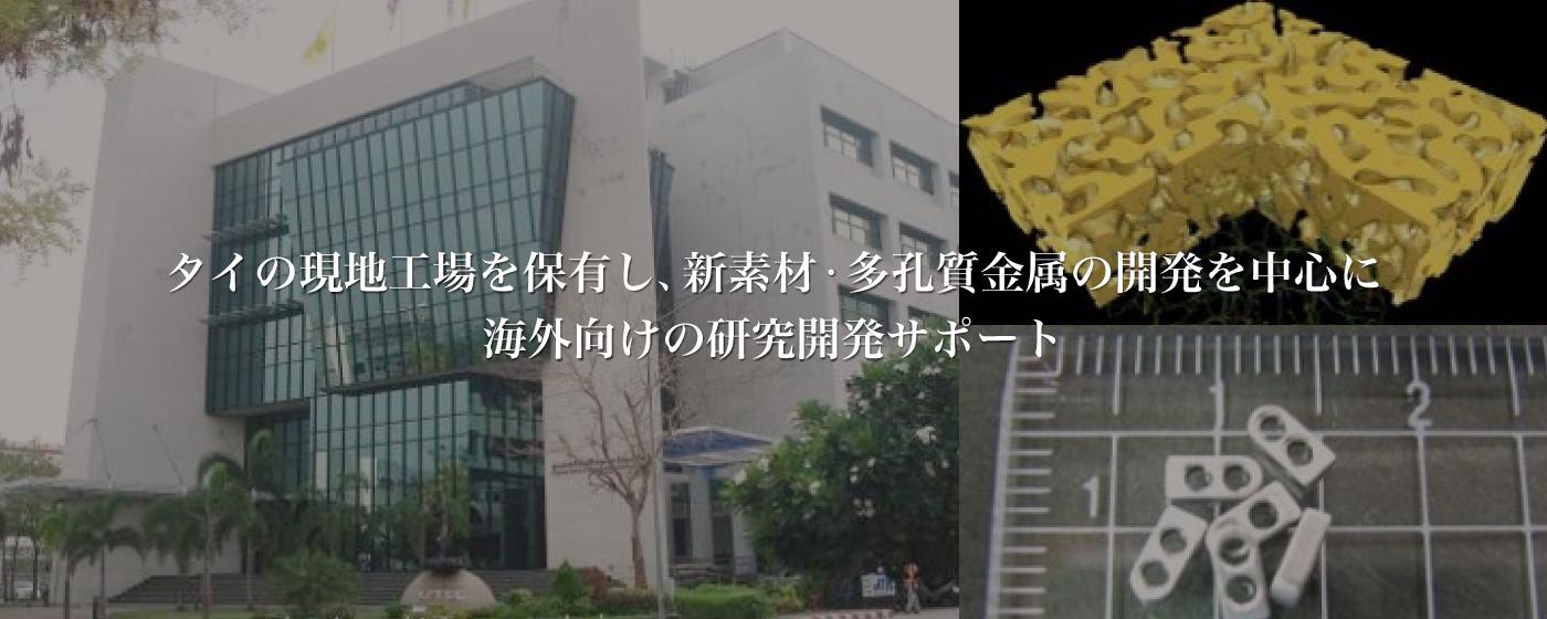 タイの現地工場を保有し、新素材、多孔質金属の開発を中心に海外向けの研究開発サポート